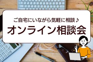 ご来店不要の『オンライン無料相談会』開催中!!